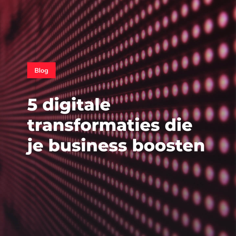 5 digitale transformaties die je business boosten