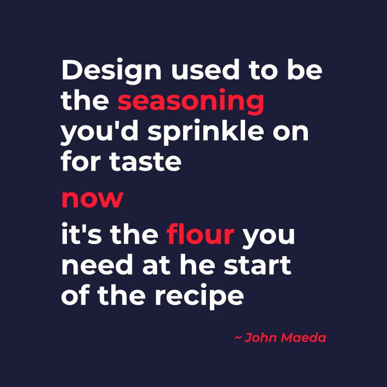 """Quote van John Maeda: """"Design used to be the seasoning you'd sprinkle on for taste. Now it's the flour you need at the start of the recipe."""" Deze quote toont aan dat goed design zorgt voor een hoger rendement binnen je organisatie."""